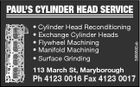 * Cylinder Head Reconditioning * Exchange Cylinder Heads * Flywheel Machining * Manifold Machining * Surface Grinding 113 March St, Maryborough 3988892ab PAUL'S CYLINDER HEAD SERVICE Ph 4123 0016 Fax 4123 0017