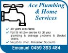 Ace Plumbing & Home Services  40 years experience  Fast & reliable service for all your plumbing & drainage problems & blocked drains.  No job to small. Pensioner Discounts Emanuel 0459 393 484