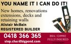 YOU NAME IT I CAN DO IT! New homes, renovations extensions, decks and retaining walls Alistair McBain REGISTERED BUILDER 0418 366 365 step.char@bigpond.com BSA: 1249902 FULLY INSURED 5313202aahc