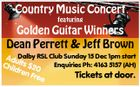 Country Music Concert featuring Golden Guitar Winners Dean Perrett & Jeff Brown AduDalby RSL Club Sunday 15 Dec 1pm start Chil lts $20 Enquiries Ph: 4163 5157 (AH) dre n Fr Tickets at door. ee