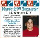 8 December 2013 Twenty-One years ago a beautiful Boy was born, to two proud parents, Kristian Salvatore Sorbello Love & best wishes today & long into the future Kristian. From your family Mum & Dad, Brothers, Sisters, Niece, Nonna & Nanna, Uncles, Aunties & Cousins Love you Kristian, Dad