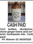 CASH PAID OLD bottles, demijohns, stone ginger beers and ceramic toothpaste lids. Cash paid. Ph Warren 02 66295320