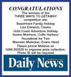 CONGRATULATIONS The winners of the THREE WAYS TO GETAWAY competition are: Beachfront Family Holiday Lisa Estreich, Casino Gold Coast Adventure Holiday Karina Morrison, Coffs Harbour Houseboat for Two Maureen Maleckar, Evans Head Please phone Melanie on 0266 200526 to organise prize collection. Photo ID will be required