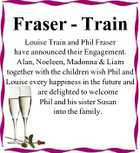 Fraser - Train Louise Train and Phil Fraser have announced their Engagement. Alan, Noeleen, Madonna & Liam together with the children wish Phil and Louise every happiness in the future and are delighted to welcome Phil and his sister Susan into the family.