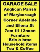 GARAGE SALE Anglican Parish of Maryborough Corner Adelaide and Ellena St 7am til 12noon Furniture Bric a brac Household items Tea & Coffee