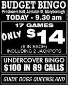 Pensioners Hall, Adelaide St, Maryborough TODAY - 9.30 am 17 GAMES 14 ONLY $ (6 IN EACH) INCLUDING 2 JACKPOTS UNDERCOVER BINGO $100 IN 89 CALLS GUIDE DOGS QUEENSLAND 5477267AA BUDGET BINGO