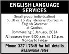 ENGLISH LANGUAGE SERVICES Small group, individualised 5, 10 or 15 day Intensive Courses in English Grammar at Goodna. Commencing 3 January, 2014 All courses from 9.00 a.m. to 12.p.m. Monday to Friday Phone 3371 7648 for full details Reasonable rates