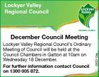 Lockyer Valley Regional Council Lockyer Valley Regional Council's Ordinary Meeting of Council will be held at the Council Chambers in Gatton at 10am on Wednesday 18 December. For further information contact Council on 1300 005 872. 5500110aa December Council Meeting