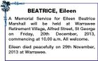 BEATRICE, Eileen A Memorial Service for Eileen Beatrice Marshall will be held at Warrawee Retirement Village, Alfred Street, St George on Friday, 20th December, 2013, commencing at 10.00 a.m. All welcome. Eileen died peacefully on 29th November, 2013 at Warrawee.