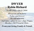 DWYER Robin Richard 02.09.1932  04.03.2004 Always in our memory Today and forever We still miss you And raise a glass to you  Dad, Poppy, Brother, Old Friend & Mate. From your loving Family & Friends