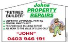 """RETIRED BUILDER"" Johns PROPERTY REPAIRS ""JOHN"" 0403 946 191 5445264abHC  CARPENTRY, GYPROCKING, PAINTING  GENERAL MAINTENANCE  PRE-PURCHASE BUILDING REPORT  ALL WORK TO THE VALUE OF $1100 ONLY"
