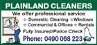 PLAINLAND CLEANERS We offer professional service  Domestic Cleaning Windows  Commercial & Offices  Rentals Fully Insured/Police Check Phone: 0490 068 223