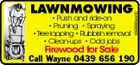 * Push and ride-on * Pruning * Spraying *Tree lopping * Rubbish removal * Clean-ups * Odd jobs Firewood for Sale 5369893aaHC LAWNMOWING Call Wayne 0439 656 190