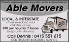 "Able Movers LOCAL & INTERSTATE * 7 tonne enclosed truck * Tail lifter * 2 men $99 per hour for 7 tonne (Set price for distance) Call Dennis : 0415 551 615 FOR FRIENDLY & RELIABLE SERVICE 5397252aaHC ""Proudly supporting crime prevention in the local community"""