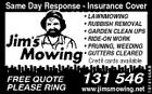 Same Day Response - Insurance Cover www.jimsmowing.net 1014144AB * LAWNMOWING * RUBBISH REMOVAL * GARDEN CLEAN UPS * RIDE-ON WORK * PRUNING, WEEDING * GUTTERS CLEARED Credit cards available