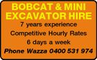 BOBCAT & MINI EXCAVATOR HIRE 7 years experience Competitive Hourly Rates 6 days a week Phone Wazza 0400 531 974