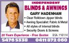 INDEPENDENT BLINDS & AWNINGS GARY HADENHAM * Clear Rolldown zipper blinds * Awning Specialist: Fabric & Metal * All styles of internal blinds * Security Doors & Screens 20 Years Experience - Free Quotes BSA 716114 5476 5338 0411 872 060