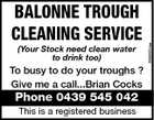 (Your Stock need clean water to drink too) To busy to do your troughs ? Give me a call...Brian Cocks Phone 0439 545 042 This is a registered business 5586534aa BALONNE TROUGH CLEANING SERVICE