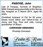 PASCOE, John Late of Torquay, formerly of Singleton, NSW. Passed away peacefully at the Hervey Bay Hospital on 2 March 2014. Aged 84 years. Cherished husband of Pat for 60 years. Dearly loved father and father-in-law of Jenny and Guy, Paul and Julie. Loving grandfather of Shaun. CHERISHED MEMORIES Privately Cremated.