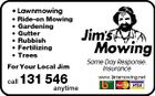 * Lawnmowing * Ride-on Mowing * Gardening * Gutter * Rubbish * Fertilizing * Trees For Your Local Jim call 131 546 anytime Same Day Response. Insurance www.jimsmowing.net