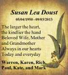 Susan Lea Doust 05/04/1950 - 09/03/2013 The larger the heart, the kindlier the hand Beloved Wife, Mother and Grandmother Always in our hearts Today and everyday Warren, Karen, Rich, Paul, Kate, and Mark