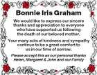 Bonnie Iris Graham We would like to express our sincere thanks and appreciation to everyone who have supported us following the death of our beloved mother. Your many acts of kindness and sympathy continue to be a great comfort to us in our time of sorrow. Please accept this as our personal thanks Helen, Margaret & John and our Family