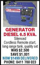 GENERATOR DIESEL 6.5 KVA. Silenced Cordless Remote start, long range tank, quality set WAS $2,500 SAVE $1,001 NOW $1499 DELIVERED PHONE: 0411 788 023