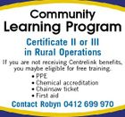 Community Learning Program Certificate II or III in Rural Operations If you are not receiving Centrelink benefits, you maybe eligible for free training. * PPE * Chemical accreditation * Chainsaw ticket * First aid Contact Robyn 0412 699 970