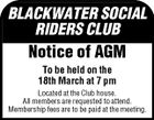 BLACKWATER SOCIAL RIDERS CLUB Notice of AGM To be held on the 18th March at 7 pm Located at the Club house. All members are requested to attend. Membership fees are to be paid at the meeting.