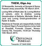 THEW, Olga Joy Of Noosaville, formerly of Gympie & Roma. Passed away peacefully 7th March 2014. Loving Wife of Mark (dec'd). Loving Mother of Lenore, John & Andrew. Loving Grandmother of Belinda, Michelle, Mark & Jack and Loving Great-grandmother of Ryder & Eadie. Relatives & Friends are respectfully invited to attend Olga's Funeral Service to be held at Drysdale Funerals Chapel, NoosaCooroy Rd, Tewantin, 10.00 am Thursday 13th March 2014. Tewantin 07 5449 9383