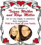 The parents of Teigan Walker and Rhys Miller are so very happy to announce their engagment. With love from all your family.