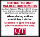 NOTICE TO OUR VALUED CUSTOMERS As from Saturday March 1, 2014, please note changes to deadline times for all advertisements containing photos. When placing notices containing a photo: Deadline is 5pm two days prior to publication date.