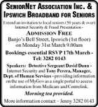 SENIORNET ASSOCIATION INC. & IPSWICH BROADBAND FOR SENIORS Extend an invitation to local seniors (50 years & over) Internet Security & Fraud Presentation - ADMISSION FREE Banjo's Bell Street, Ipswich (1st floor) on Monday 31st March 9.00am Bookings essential RSVP 17th March Tel: 3282 0143 Speakers: Detective Sergeant David Dunn Internet Security and Tony Perera, Manager, Dept. of Human Services - providing information on the use of MyGov as a single portal to access information from Medicare and Centrelink. Morning tea provided. More information contact - Jenny 3282 0143