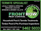 TERMITE SPECIALIST 5590759aa LOCALLY OWNED & OPERATED SERVICING LOCKYER, BRISBANE & BREMER VALLEYS Household Pest & Termite Treatments Timber Pest & Pre-Purchase Inspections www.frontrowpestcontrol.com.au BSA: 1266317 / PMT: 14422 5462 5033