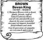 BROWN Bevan King 7/2/1927  19/2/2014 I, Margaret Brown wish to thank family, friends, staff of Tabeel Lutheran Home, and all who attended Bevan's funeral, for your wonderful messages of support, beautiful floral tributes and cards. Your Expressions of sympathy are very much appreciated.