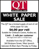 WHITE PAPER SALE The QT has a limited supply of end of roll white paper for sale. $6.00 per roll Suitable for Childcare Centre, Kindies etc. (No large orders taken or multiple buys) Available from the QT Office, 260 Brisbane Street, West Ipswich between 8.30am-5pm Monday to Friday. 5516475aa Limit - 2 rolls per customer