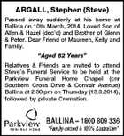"ARGALL, Stephen (Steve) Passed away suddenly at his home at Ballina on 10th March, 2014. Loved Son of Allen & Hazel (dec'd) and Brother of Glenn & Peter. Dear Friend of Maureen, Kelly and Family. ""Aged 62 Years"" Relatives & Friends are invited to attend Steve's Funeral Service to be held at the Parkview Funeral Home Chapel (cnr Southern Cross Drive & Convair Avenue) Ballina at 2.30 pm on Thursday (13.3.2014), followed by private Cremation."