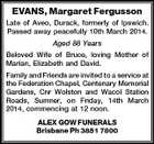 EVANS, Margaret Fergusson Late of Aveo, Durack, formerly of Ipswich. Passed away peacefully 10th March 2014. Aged 88 Years Beloved Wife of Bruce, loving Mother of Marian, Elizabeth and David. Family and Friends are invited to a service at the Federation Chapel, Centenary Memorial Gardens, Cnr Wolston and Wacol Station Roads, Sumner, on Friday, 14th March 2014, commencing at 12 noon. ALEX GOW FUNERALS Brisbane Ph 3851 7800