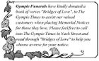 "Gympie Funerals have kindly donated a book of verses ""Bridges of Love"", to The Gympie Times to assist our valued customers when placing Memorial Notices for those they love. Please feel free to call into The Gympie Times in Nash Street and read through ""Bridges of Love"" to help you choose a verse for your notice."