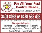For All Your Pest Control Needs Ring John & Robyn De Hey 3408 8088 or 0428 533 439 4627704aa BSA Lic No 1195218 We specialise in Termites  Cockroaches  Spiders Ants  Mosquitoes  Fleas and Ticks Lawn Grub  Bed Bugs
