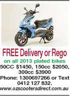 FREE Delivery or Rego on all 2013 plated bikes 50CC $1450, 150cc $2050, 300cc $3900 Phone: 1300697266 or Text 0412 127 832. www.ozscootersdirect.com.au