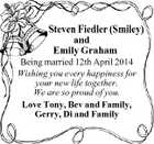 Steven Fiedler (Smiley) and Emily Graham Being married 12th April 2014 Wishing you every happiness for your new life together. We are so proud of you. Love Tony, Bev and Family, Gerry, Di and Family