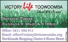 "VICTORY Life TOOWOOMBA ""Church With a Purpose"" Service Times: Office: 0411 284 611 Email: office@victorylifetoowoomba.org ON THE Northlands Shopping Centre 8 Hume Street 4025103cg Sundays 9:30am & 6.00pm"