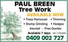 4621712aaHC PAUL BREEN Tree Work AVAILABLE NOW * Trees Removed * Trimming * Stump Grinding * Hedges Insured - Free Quotes Available 7 days ABN: 72789439686 0409 002 727