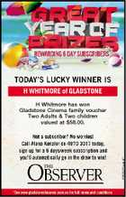 H WHITMORE of GLADSTONE H Whitmore has won Gladstone Cinema family voucher Two Adults & Two children valued at $58.00.