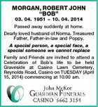 "MORGAN, ROBERT JOHN ""BOB"" 03. 04. 1951  10. 04. 2014 Passed away suddenly at home. Dearly loved husband of Norma. Treasured Father, Father-in-law and Poppy. A special person, a special face, a special someone we cannot replace Family and Friends are invited to attend a Celebration of Bob's life to be held Graveside at Casino Lawn Cemetery, Reynolds Road, Casino on TUESDAY (April 15, 2014) commencing at 10.00 am."