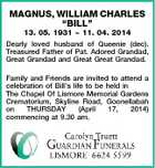 "MAGNUS, WILLIAM CHARLES ""BILL"" 13. 05. 1931  11. 04. 2014 Dearly loved husband of Queenie (dec). Treasured Father of Pat. Adored Grandad, Great Grandad and Great Great Grandad. Family and Friends are invited to attend a celebration of Bill's life to be held in The Chapel Of Lismore Memorial Gardens Crematorium, Skyline Road, Goonellabah on THURSDAY (April 17, 2014) commencing at 9.30 am."