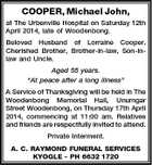 "COOPER, Michael John, at The Urbenville Hospital on Saturday 12th April 2014, late of Woodenbong. Beloved Husband of Lorraine Cooper. Cherished Brother, Brother-in-law, Son-inlaw and Uncle. Aged 55 years. ""At peace after a long illness"" A Service of Thanksgiving will be held in The Woodenbong Memorial Hall, Unumgar Street Woodenbong, on Thursday 17th April 2014, commencing at 11:00 am. Relatives and friends are respectfully invited to attend. Private Interment. A. C. RAYMOND FUNERAL SERVICES KYOGLE - PH 6632 1720"