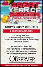 D YOUNG of GLADSTONE D Young has won A Bundaberg Rum Giftpack Thanks to the Bondstore in Bundaberg valued at $49.00.