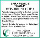 "BRIAN PEARCE ""BUZZA"" 09. 01. 1936  12. 04. 2014 Passed away peacefully at Cedars Nursing Home. Late of Casino. Dearly loved Brother of Elaine. Much loved Father of Anthony and Jennifer. Loving Grandfather to his four Grandchildren. Funeral Details to appear in Saturday's edition of the Northern Star"